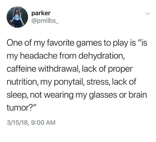 "Dank, Brain, and Games: parker  @pmilbs  One of my favorite games to play is ""is  my headache from dehydration,  caffeine withdrawal, lack of proper  nutrition, my ponytail, stress, lack of  sleep, not wearing my glasses or brain  tumor?""  3/15/18, 9:00 AM"