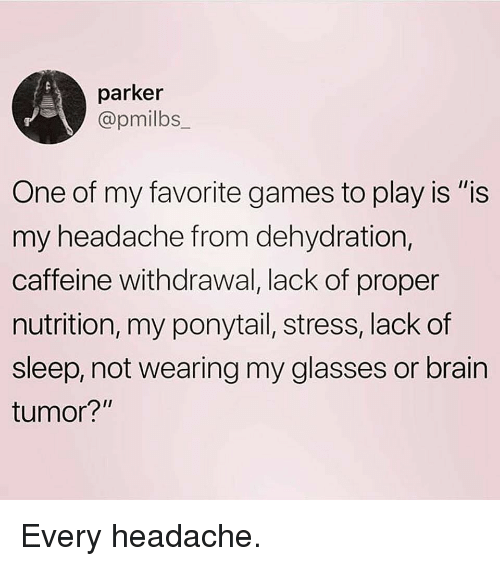 """Gym, Brain, and Games: parker  @pmilbs  One of my favorite games to play is """"is  my headache from dehydration,  caffeine withdrawal, lack of proper  nutrition, my ponytail, stress, lack of  sleep, not wearing my glasses or brain  tumor? Every headache."""