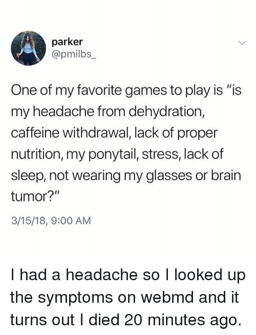 """webMD: parker  @pmilbs  One of my favorite games to play is """"is  my headache from dehydration,  caffeine withdrawal, lack of proper  nutrition, my ponytail, stress, lack of  sleep, not wearing my glasses or brain  tumor?""""  3/15/18, 9:00 AM I had a headache so I looked up the symptoms on webmd and it turns out I died 20 minutes ago."""