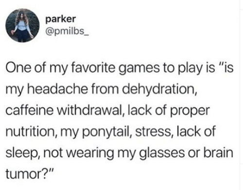 """Is Is: parker  @pmilbs_  One of my favorite games to play is """"is  my headache from dehydration,  caffeine withdrawal, lack of proper  nutrition, my ponytail, stress, lack of  sleep, not wearing my glasses or brain  tumor?"""""""