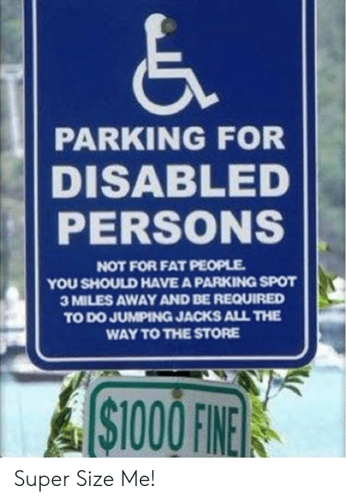 Disabled: PARKING FOR  DISABLED  PERSONS  NOT FOR FAT PEOPLE  YOU SHOULD HAVE A PARKING SPOT  3 MILES AWAY AND BE REQUIRED  TO DO JUMPING JACKS ALL THE  WAY TO THE STORE  ASTOOOFINE  $1000 FINE Super Size Me!