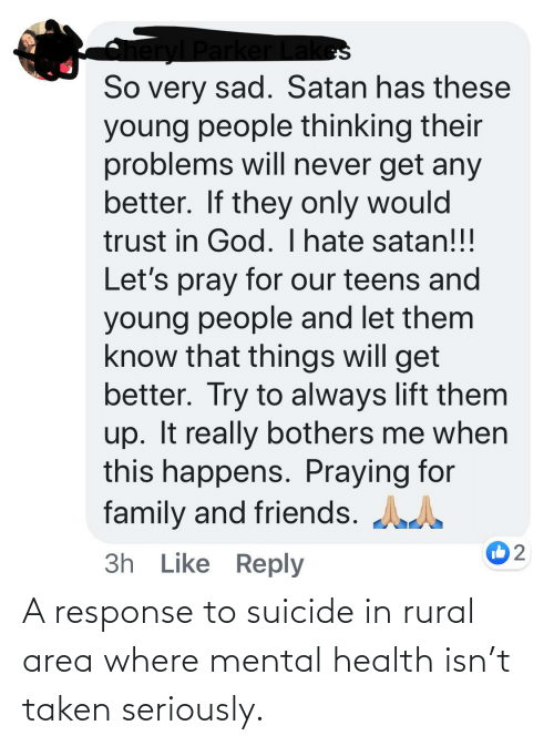 things-will-get-better: Parl  So very sad. Satan has these  young people thinking their  problems will never get any  better. If they only would  trust in God. Ihate satan!!!  Let's pray for our teens and  young people and let them  know that things will get  better. Try to always lift them  up. It really bothers me when  this happens. Praying for  family and friends. AA  3h Like Reply A response to suicide in rural area where mental health isn't taken seriously.