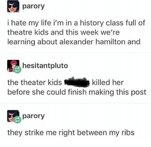 hamilton: parory  i hate my life i'm in a history class full of  theatre kids and this week we're  learning about alexander hamilton and  hesitantpluto  the theater kids  killed her  before she could finish making this post  parory  they strike me right between my ribs