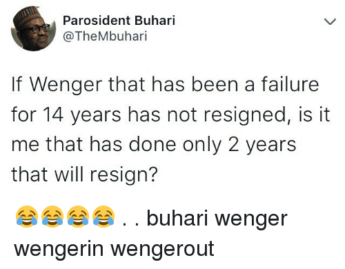 Resignated: Parosident Buhari  @TheMbuhari  If Wenger that has been a failure  for 14 years has not resigned, is it  me that has done only 2 years  that will resign? 😂😂😂😂 . . buhari wenger wengerin wengerout