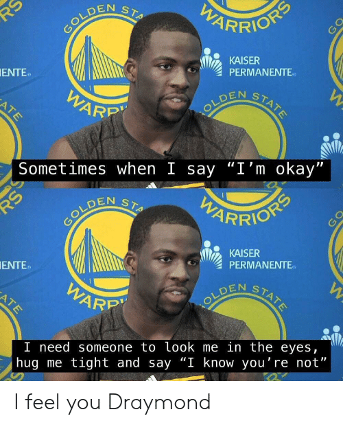 """draymond: PARRION  RS  COLDEN  STA  KAISER  PERMANENTE  STATE  OLDEN STARE  ENTE  WARP  ATE  Sometimes when I say """"I'm okay""""  PWARRIONS  STA  COLDEN  KAISER  PERMANENTE  W  STATE  ENTE  WARR  ATE  I need someone to look me in the eyes  hug me tight and say """"I know you're not"""" I feel you Draymond"""