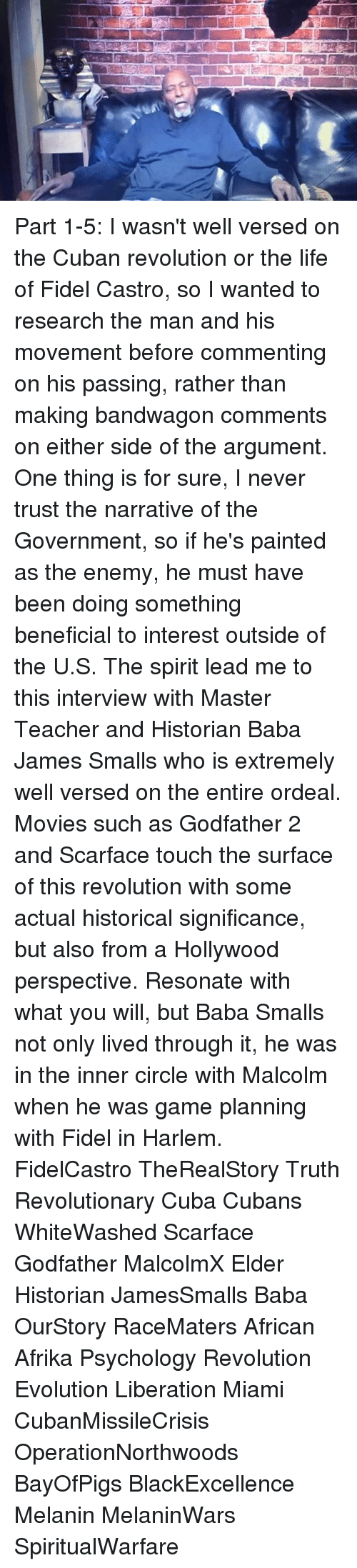 godfather 2: Part 1-5: I wasn't well versed on the Cuban revolution or the life of Fidel Castro, so I wanted to research the man and his movement before commenting on his passing, rather than making bandwagon comments on either side of the argument. One thing is for sure, I never trust the narrative of the Government, so if he's painted as the enemy, he must have been doing something beneficial to interest outside of the U.S. The spirit lead me to this interview with Master Teacher and Historian Baba James Smalls who is extremely well versed on the entire ordeal. Movies such as Godfather 2 and Scarface touch the surface of this revolution with some actual historical significance, but also from a Hollywood perspective. Resonate with what you will, but Baba Smalls not only lived through it, he was in the inner circle with Malcolm when he was game planning with Fidel in Harlem. FidelCastro TheRealStory Truth Revolutionary Cuba Cubans WhiteWashed Scarface Godfather MalcolmX Elder Historian JamesSmalls Baba OurStory RaceMaters African Afrika Psychology Revolution Evolution Liberation Miami CubanMissileCrisis OperationNorthwoods BayOfPigs BlackExcellence Melanin MelaninWars SpiritualWarfare