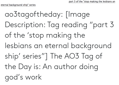 "ship: part 3 of the ""stop making the lesbians an  eternal background ship"" series  .......... ao3tagoftheday:  [Image Description: Tag reading ""part 3 of the 'stop making the lesbians an eternal background ship' series""]  The AO3 Tag of the Day is: An author doing god's work"