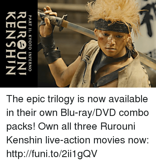 funy: PART II: KYOTO INFERNO  RURe UNI  KEN SHIN The epic trilogy is now available in their own Blu-ray/DVD combo packs!  Own all three Rurouni Kenshin live-action movies now: http://funi.to/2ii1gQV