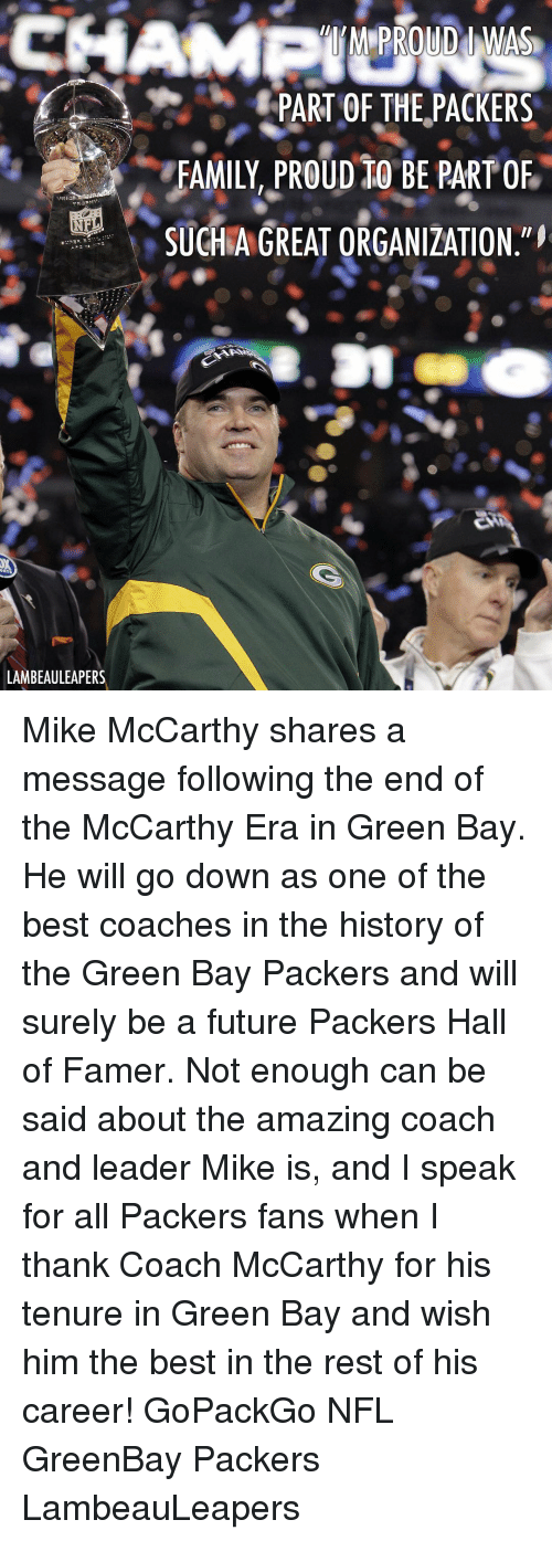 Greenbay: PART OF THE,PACKERS  FAMILY, PROuD tO BE PART OF  SUCHAGREAT ORGANIZATION  LAMBEAULEAPERS Mike McCarthy shares a message following the end of the McCarthy Era in Green Bay. He will go down as one of the best coaches in the history of the Green Bay Packers and will surely be a future Packers Hall of Famer. Not enough can be said about the amazing coach and leader Mike is, and I speak for all Packers fans when I thank Coach McCarthy for his tenure in Green Bay and wish him the best in the rest of his career! GoPackGo NFL GreenBay Packers LambeauLeapers