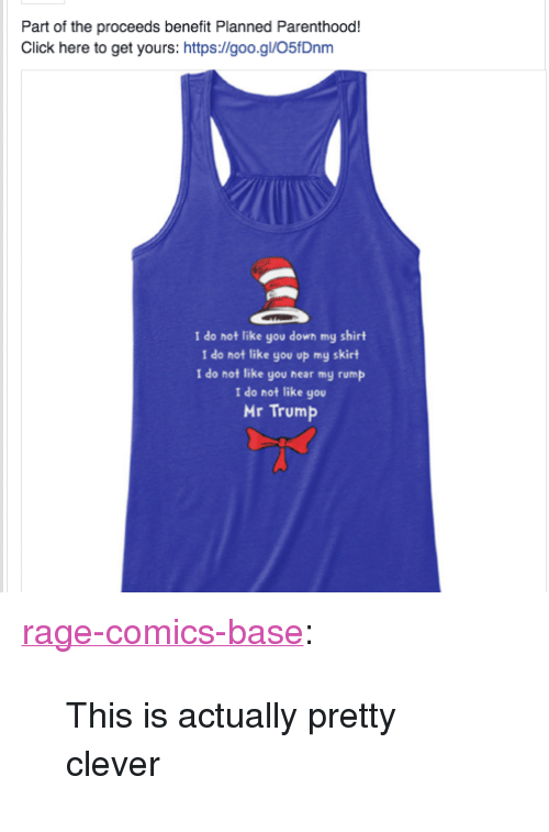 """Mr Trump: Part of the proceeds benefit Planned Parenthood!  Click here to get yours: https://goo.gl/O5fDnm  I do not like you down my shirt  I do not like you op my skirt  I do not like you hear my rump  I do not like you  Mr Trump <p><a href=""""http://ragecomicsbase.com/post/158097657327/this-is-actually-pretty-clever"""" class=""""tumblr_blog"""">rage-comics-base</a>:</p>  <blockquote><p>This is actually pretty clever</p></blockquote>"""