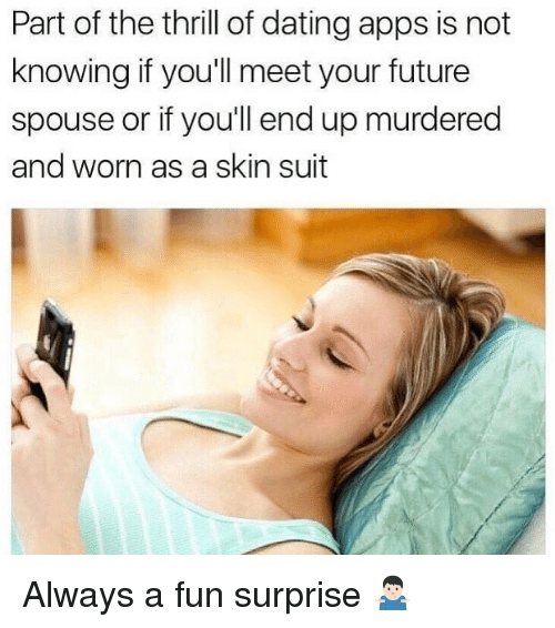 Dating, Future, and Apps: Part of the thrill of dating apps is not  knowing if you'll meet your future  spouse or if you'll end up murdered  and worn as a skin suit Always a fun surprise 🤷🏻♂️