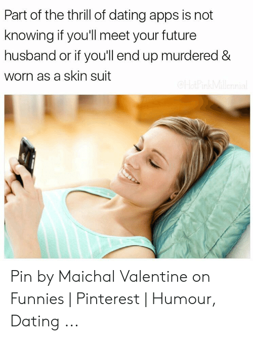 Funny Dating Memes: Part of the thrill of dating apps is not  knowing if you'll meet your future  husband or if you'll end up murdered &  worn as a skin suit Pin by Maichal Valentine on Funnies   Pinterest   Humour, Dating ...