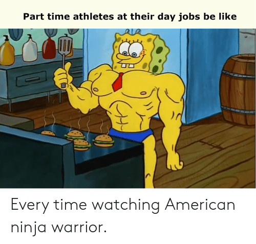 Athletes: Part time athletes at their day jobs be like Every time watching American ninja warrior.