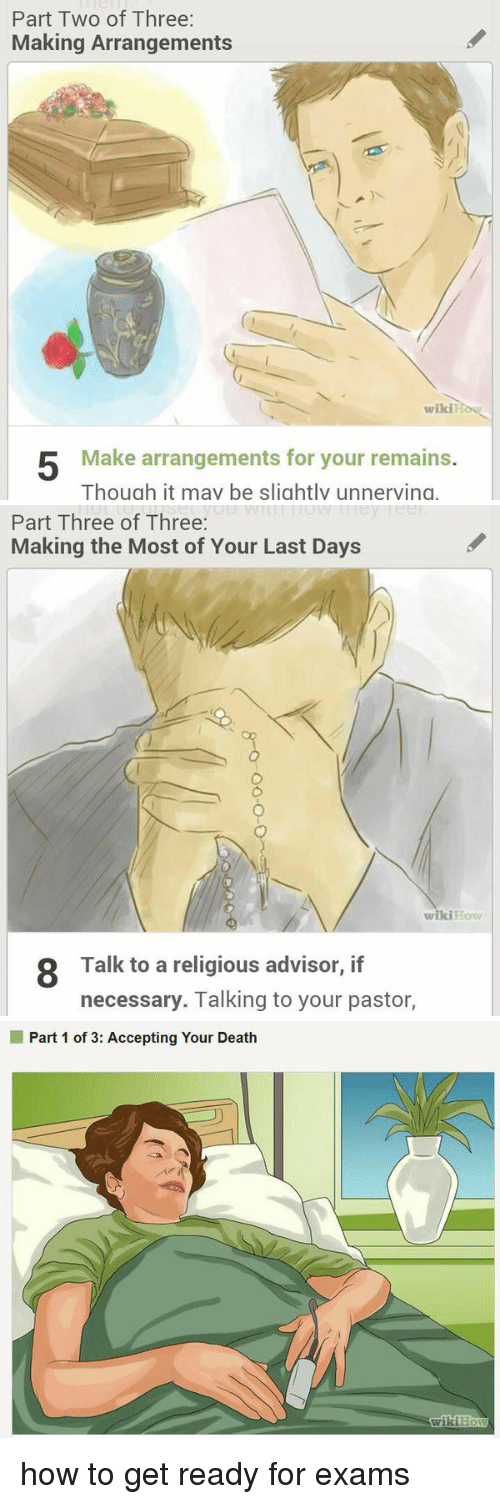 Wikihow: Part Two of Three:  Making Arrangements  wiki  5 Make arrangements for your remains.  Though it may be slightly unnerving   Part Three of Three  Making the Most of Your Last Days  wikiHow  8 Talk to a religious advisor, if  necessary. Talking to your pastor,   Part 1 of 3: Accepting Your Death  wiki how to get ready for exams