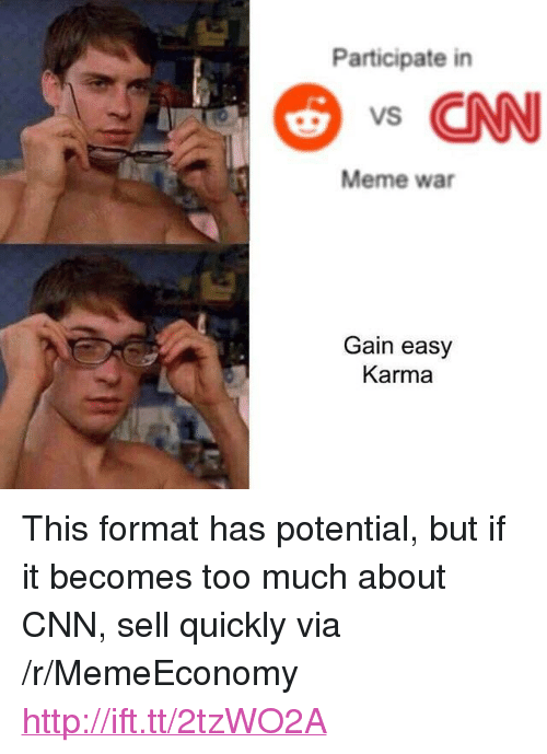 "meme war: Participate in  s CNN  Meme war  Gain easy  Karma <p>This format has potential, but if it becomes too much about CNN, sell quickly via /r/MemeEconomy <a href=""http://ift.tt/2tzWO2A"">http://ift.tt/2tzWO2A</a></p>"