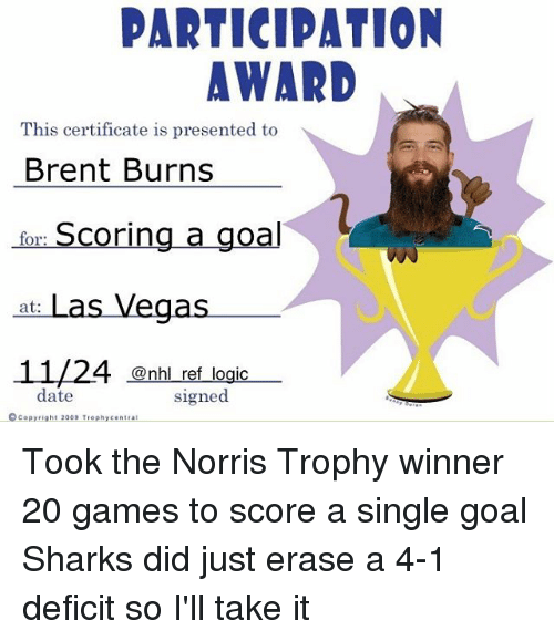 Logic, Memes, and National Hockey League (NHL): PARTICIPATION  AWARD  This certificate is presented to  Brent Burns  for: Scoring a goal  at: Las Vegas.  11/24 @nhl ref logic-  date  signed  ©Copyright 2003 Trophycentrai Took the Norris Trophy winner 20 games to score a single goal Sharks did just erase a 4-1 deficit so I'll take it