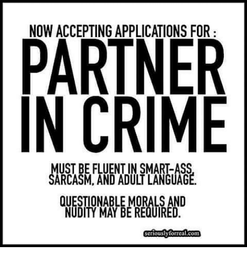 Ass, Crime, and Memes: PARTNER  IN CRIME  NOW ACCEPTING APPLICATIONS FOR  UST BE FLUENT IN SMART-ASS  SARCASM, AND ADULT LANGUAGE.  QUESTIONABLE MORALS AND  NUDITY MAY BE REQUIRED  Seriouslvtorreal.com