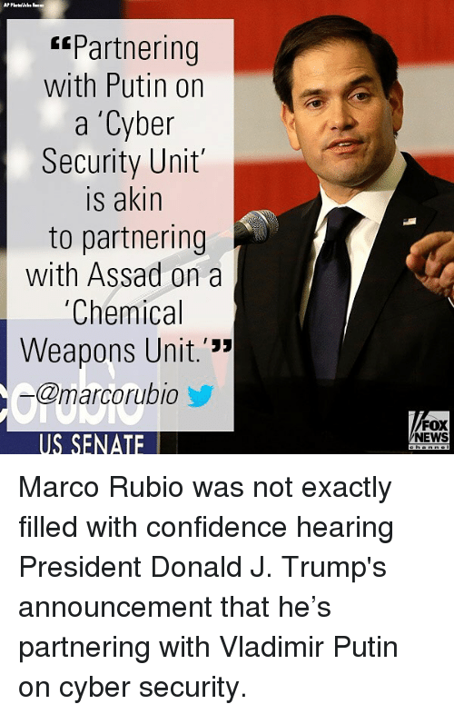 """assad: Partnering  with Putin on  a 'Cyber  Security Unit  is akin  to partnering  with Assad on a  Chemical  Weapons Unit.'""""  @marcorubio  FOX  NEWS  US SENATE Marco Rubio was not exactly filled with confidence hearing President Donald J. Trump's announcement that he's partnering with Vladimir Putin on cyber security."""