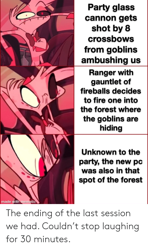 fireballs: Party glass  cannon gets  shot by 8  crossbows  from goblins  ambushing us  Ranger with  gauntlet of  fireballs decides  to fire one into  the forest where  the goblins are  hiding  Unknown to the  party, the new pc  was also in that  spot of the forest  made with mematic The ending of the last session we had. Couldn't stop laughing for 30 minutes.