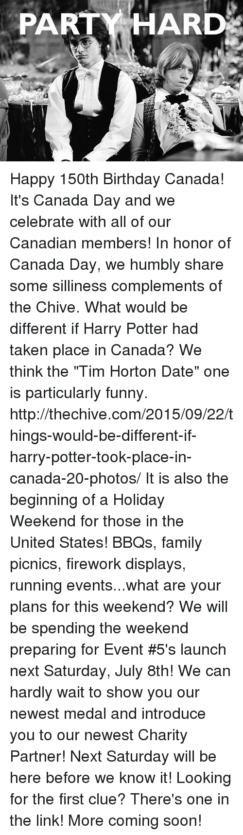 """the chives: PARTY HARD Happy 150th Birthday Canada!  It's Canada Day and we celebrate with all of our Canadian members!  In honor of Canada Day, we humbly share some silliness complements of the Chive.  What would be different if Harry Potter had taken place in Canada?  We think the """"Tim Horton Date"""" one is particularly funny.  http://thechive.com/2015/09/22/things-would-be-different-if-harry-potter-took-place-in-canada-20-photos/       It is also the beginning of a Holiday Weekend for those in the United States! BBQs, family picnics, firework displays, running events...what are your plans for this weekend?         We will be spending the weekend preparing for Event #5's launch next Saturday, July 8th! We can hardly wait to show you our newest medal and introduce you to our newest Charity Partner! Next Saturday will be here before we know it!        Looking for the first clue?  There's one in the link!  More coming soon!"""