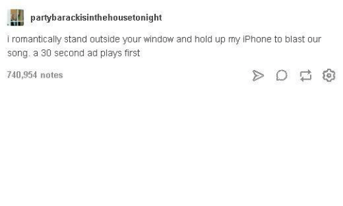 Tumblr: partybarackisinthehousetonight  i romantically stand outside your window and hold up my iPhone to blast our  song. a 30 second ad plays first  740,954 notes