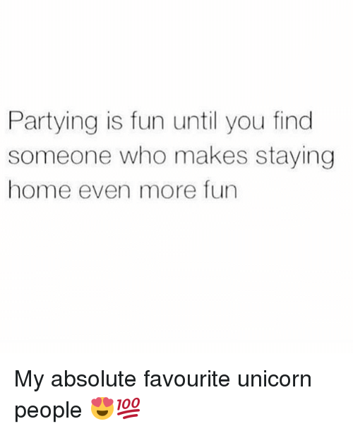 Memes, Home, and Unicorn: Partying is fun until you find  someone who makes staying  home even more fun My absolute favourite unicorn people 😍💯
