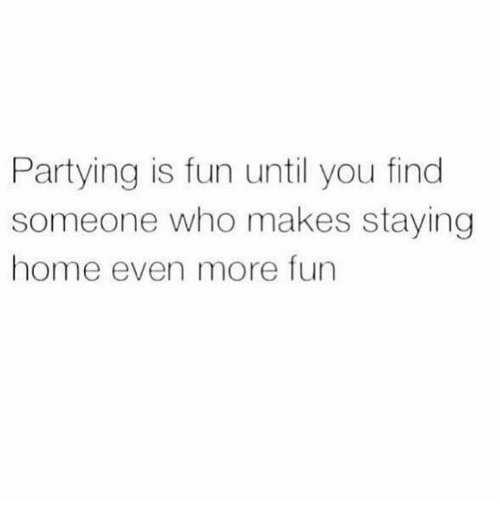 Memes, Home, and 🤖: Partying is fun until you find  someone who makes staying  home even more fun