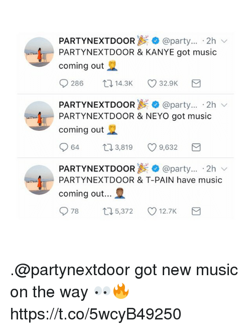 Kanye, Music, and Party: PARTYNEXTDOOR.et:.. @party . 2h v  PARTYNEXTDOOR & KANYE got music  coming out  0286 ロ14.3K 32.9K  PARTYN EXTDOOR @party . 2h ﹀  PARTYNEXTDOOR & NEYO got music  coming out  064 3,819 9,632 3  PARTYN EXTDOOR +@party . 2h  PARTYNEXTDOOR & T-PAIN have music  coming out  078  5,372  12.7K .@partynextdoor got new music on the way 👀🔥 https://t.co/5wcyB49250
