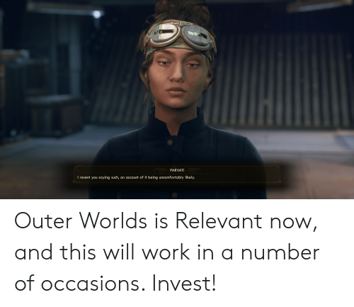 Uncomfortably: PARVATI  I resent you saying such, on account of it being uncomfortably likely. Outer Worlds is Relevant now, and this will work in a number of occasions. Invest!