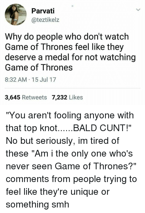 "Game of Thrones, Memes, and Smh: Parvati  @teztikelz  Why do people who don't watch  Game of Thrones feel like they  deserve a medal for not watching  Game of Thrones  8:32 AM 15 Jul 17  3,645 Retweets 7,232 Likes ""You aren't fooling anyone with that top knot......BALD CUNT!"" No but seriously, im tired of these ""Am i the only one who's never seen Game of Thrones?"" comments from people trying to feel like they're unique or something smh"