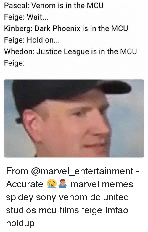 Marvel Memes: Pascal: Venom is in the MCU  Feige: Wait...  Kinberg: Dark Phoenix is in the MCU  Feige: Hold on  Whedon: Justice League is in the MCU  Feige: From @marvel_entertainment - Accurate 😭🤷🏽♂️ marvel memes spidey sony venom dc united studios mcu films feige lmfao holdup