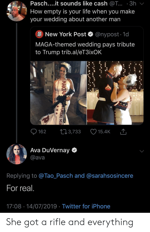ava: Pasch....it sounds like cash @T... 3h  How empty is your life when you make  your wedding about another man  New York Post  NEW  YORK  POST  @nypost 1d  MAGA-themed wedding pays tribute  to Trump trib.al/eT3ixOK  162  3,733  15.4K  Ava DuVernay  @ava  AVa's Wav  Replying to @Tao_Pasch and @sarahsosincere  For real.  17:08 14/07/2019 Twitter for iPhone  MAKEA  GREAT AG She got a rifle and everything