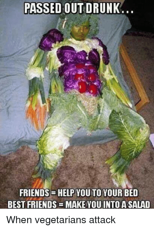 Vegetarian: PASSED OUT DRUNK  FRIENDS HELP YOU TO YOUR BED  BEST FRIENDS MAKE YOU INTO A SALAD When vegetarians attack