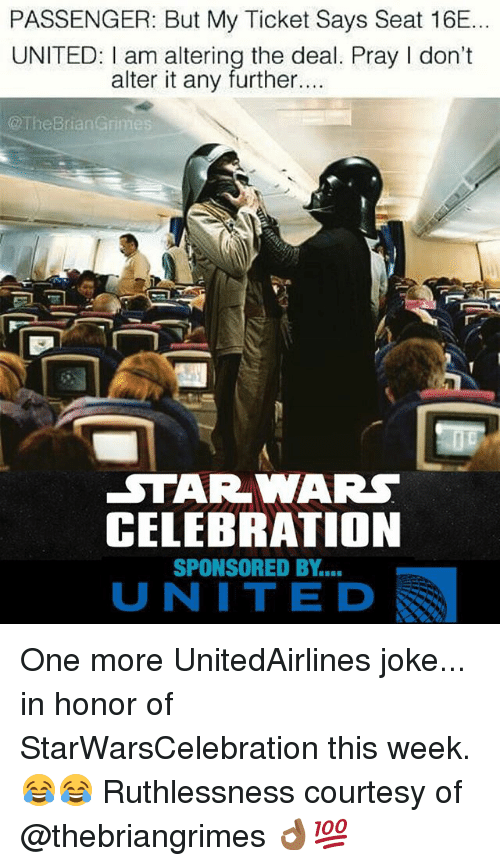 Memes, Star Wars, and Star: PASSENGER: But My Ticket Says Seat 16E.  UNITED: am altering the deal. Pray I don't  alter it any further....  @The Brian Grimes  STAR WARS  CELEBRATION  SPONSORED BY  UNITE D One more UnitedAirlines joke... in honor of StarWarsCelebration this week. 😂😂 Ruthlessness courtesy of @thebriangrimes 👌🏾💯
