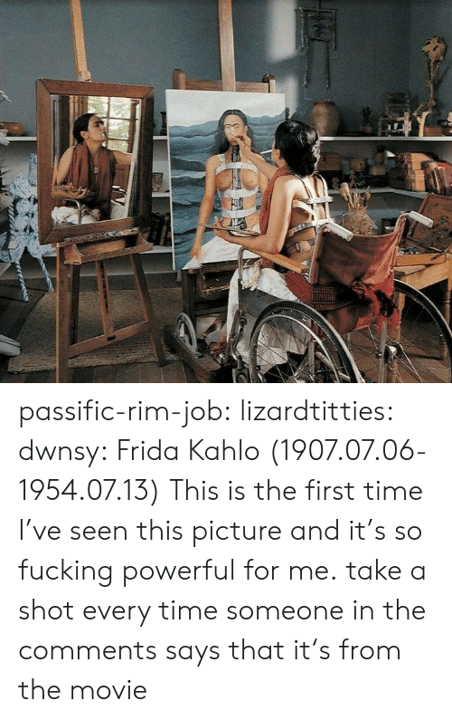 Frida Kahlo: passific-rim-job: lizardtitties:  dwnsy:  Frida Kahlo (1907.07.06-1954.07.13)   This is the first time I've seen this picture and it's so fucking powerful for me.   take a shot every time someone in the comments says that it's from the movie