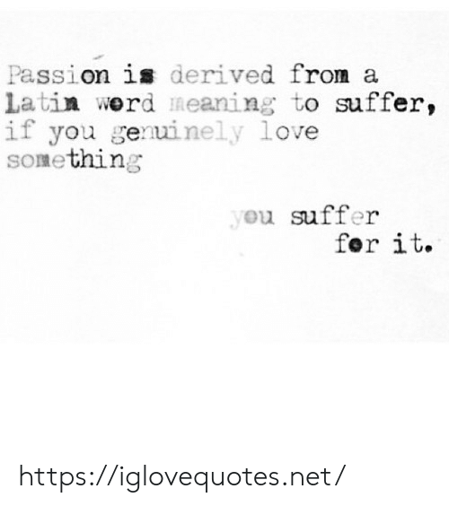 Werd: Passion i derived from a  Latin werd meaning to suffer,  if you geuinely love  something  u suffer  for it. https://iglovequotes.net/
