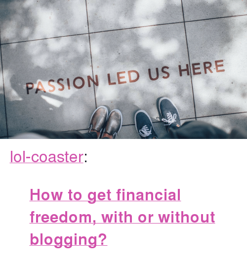 "blogging: PASSION LED US HERE <p><a href=""http://lol-coaster.tumblr.com/post/174253142697/how-to-get-financial-freedom-with-or-without"" class=""tumblr_blog"">lol-coaster</a>:</p><blockquote><p><b><a href=""https://medium.com/@chowasekai/how-to-get-financial-freedom-with-or-without-blogging-cc2016a328f4"">  How to get financial freedom, with or without blogging?</a></b></p></blockquote>"