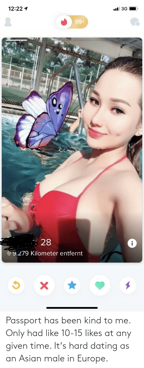 Asian: Passport has been kind to me. Only had like 10-15 likes at any given time. It's hard dating as an Asian male in Europe.