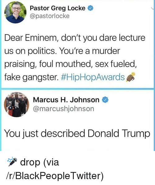 locke: Pastor Greg Locke  @pastorlocke  Dear Eminem, don't you dare lecture  us on politics. You're a murder  praising, foul mouthed, sex fueled,  fake gangster. #HipHopAwards  Marcus H. Johnson  @marcushjohnsor  You just described Donald Trump <p>🎤 drop (via /r/BlackPeopleTwitter)</p>