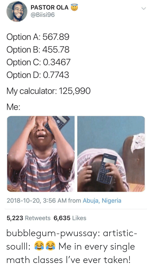 math class: PASTOR OLA  @Biisi96  Option A: 56789  Option B: 455.78  Option C: 0.3467  Option D: 0.7743  My calculator: 125,990  Me  2018-10-20, 3:56 AM from Abuja, Nigeria  5,223 Retweets 6,635 Likes bubblegum-pwussay: artistic-soulll: 😂😂  Me in every single math classes I've ever taken!