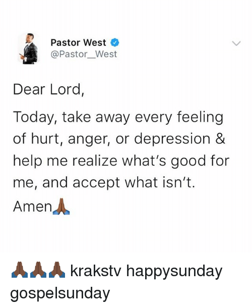 dear lord: Pastor West  @Pastor__West  Dear Lord,  Today, take away every feeling  of hurt, anger, or depression &  help me realize what's good for  me, and accept what isn't.  Amen人 🙏🏿🙏🏿🙏🏿 krakstv happysunday gospelsunday