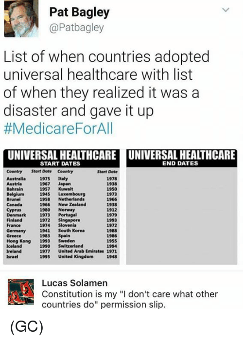 """Medicare: Pat Bagley  @Patbagley  List of when countries adopted  universal healthcare with list  of when they realized it was a  disaster and gave it up  #Medicare ForAll  UNIVERSAL HEALTHCARE UNIVERSAL HEALTHCARE  END DATES  START DATES  Country Start Date Country  Start Date  Australia  1975  Italy  1978  1938  1967  Japan  1950  Bahrain  1957  Kuwait  1945 Luxembourg  1973  Brunei  1958  Netherlands  1966  1966  New Zealand  1938  1980  Norway  1912  Denmark  1973  Portugal  1979  1972  Singapore  Finland  1993  1974 Slovenia  France  1972  Germany  1941 South Korea  1988  1983  Spain  1986  Greece  Hong Kong  1993  Sweden  1955  Iceland  1990  Switzerland  1994  Ireland  1977  United Arab Emirates 1971  1995  United Kingdom 1948  Israel  A! Constitution is my """"l don't care what other  Lucas Solamen  countries do"""" permission slip. (GC)"""