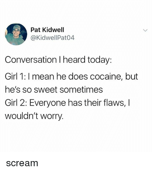 Scream, Cocaine, and Girl: Pat Kidwell  @KidwellPat04  Conversation I heard today:  Girl 1: I mean he does cocaine, but  he's so sweet sometimes  Girl 2: Everyone has their flaws,  wouldn't worry. scream