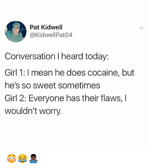 Cocaine, Girl, and Mean: Pat Kidwell  @KidwellPat04  Conversation I heard today:  Girl 1: I mean he does cocaine, but  he's so sweet sometimes  Girl 2: Everyone has their flaws, I  wouldn't worry. 😳😂🤷🏿♂️