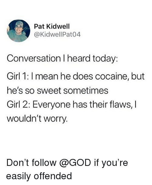 God, Memes, and Cocaine: Pat Kidwell  @KidwellPat04  Conversation I heard today:  Girl 1: I mean he does cocaine, but  he's so sweet sometimes  Girl 2: Everyone has their flaws, I  wouldn't worry. Don't follow @GOD if you're easily offended