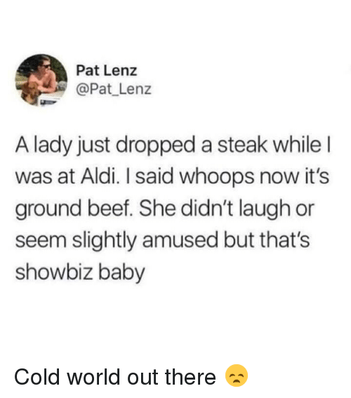 whoops: Pat Lenz  @Pat Lenz  A lady just dropped a steak whileI  was at Aldi. I said whoops now it's  ground beef. She didn't laugh or  seem slightly amused but that's  showbiz baby Cold world out there 😞