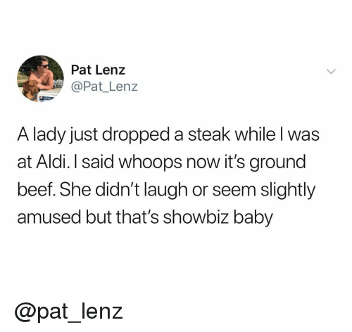 whoops: Pat Lenz  @Pat_ Lenz  A lady just dropped a steak while l was  at Aldi. I said whoops now it's ground  beef. She didn't laugh or seem slightly  amused but that's showbiz baby @pat_lenz