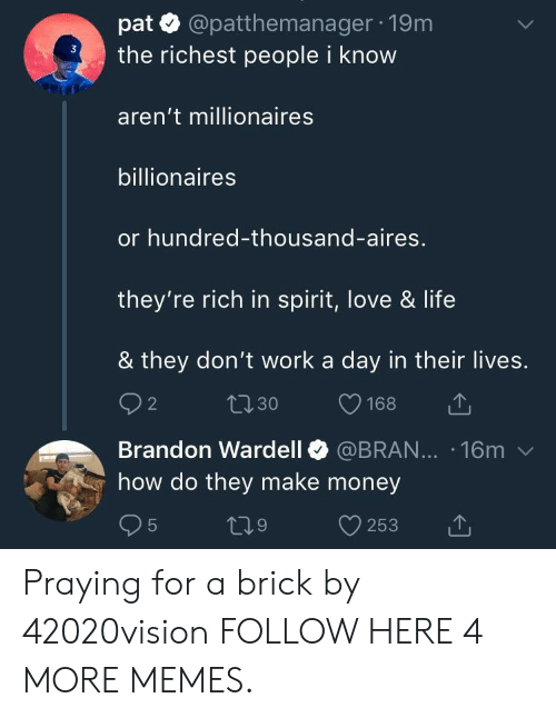 aires: pat @patthemanager 19m  the richest people i know  aren't millionaires  billionaires  or hundred-thousand-aires,  they're rich in spirit, love & life  & they don't work a day in their lives.  Brandon Wardell @BRAN... 16m v  how do they make money Praying for a brick by 42020vision FOLLOW HERE 4 MORE MEMES.