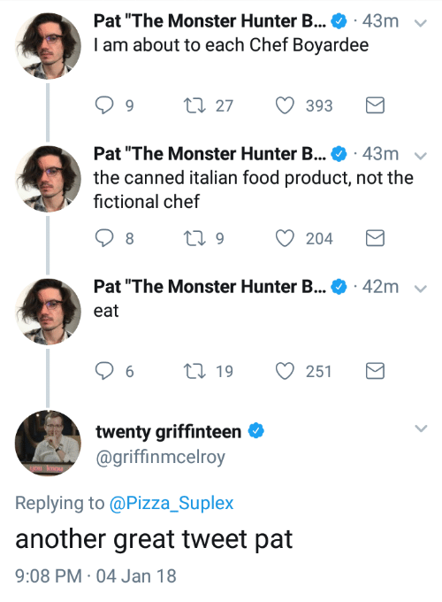 """monster hunter: Pat """"The Monster Hunter B . 43m  I am about to each Chef Boyardee  v  1.27  393  Pat """"The Monster Hunter B . 43m  the canned italian food product, not the  fictional chef  Pat """"The Monster Hunter B...  42m  eat  6  19  251  twenty griffinteen  @griffinmcelroy  Replying to @Pizza_Suplex  another great tweet pat  9:08 PM 04 Jan 18"""