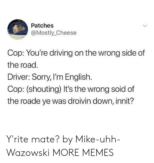 uhh: Patches  @Mostly_Cheese  Cop: You're driving on the wrong side of  the road.  Driver: Sorry, I'm English.  Cop: (shouting) It's the wrong soid of  the roade ye was droivin down, innit? Y'rite mate? by Mike-uhh-Wazowski MORE MEMES
